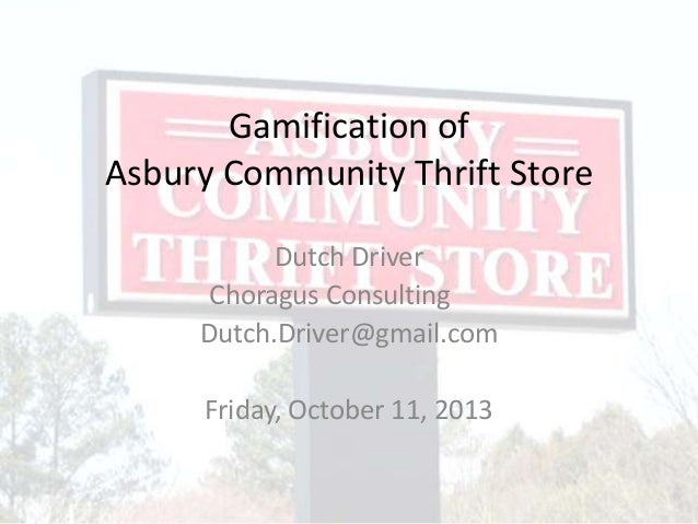 Gamification of Asbury Community Thrift Store Dutch Driver Choragus Consulting Dutch.Driver@gmail.com Friday, October 11, ...