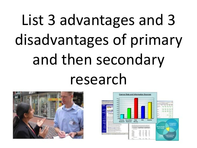 advantages and disadvantages of primary research What is qualitative research, the advantages and disadvantages of qualitative research - qualitative research is about exploring issues, understanding the phenomenon associated with the issue and being able to answer questions.