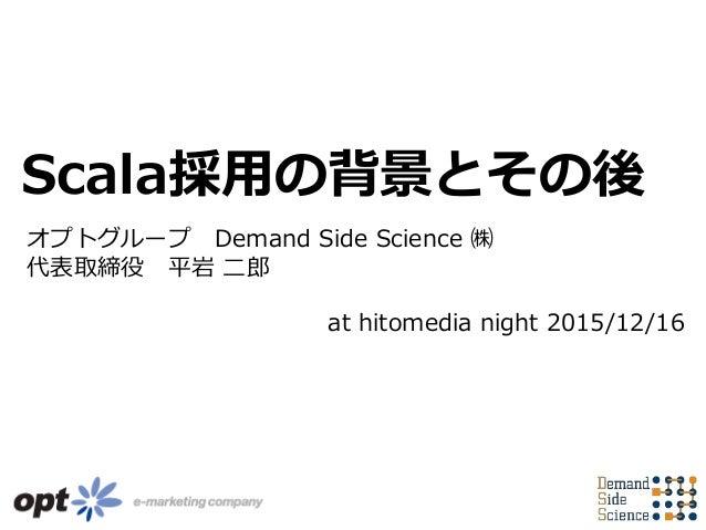 オプトグループ Demand Side Science ㈱ 代表取締役 平岩 二郎 Scala採用の背景とその後 at hitomedia night 2015/12/16
