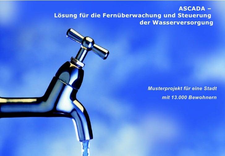 ASCADA  –  Lösung für die Fernüberwachung   und   Steuerung  der Wasserversorgung Musterprojekt für eine Stadt mit  13.000...