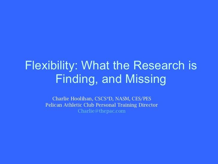 Flexibility: What the Research is Finding, and Missing <ul><li>Charlie Hoolihan, CSCS*D, NASM, CES/PES </li></ul><ul><li>P...