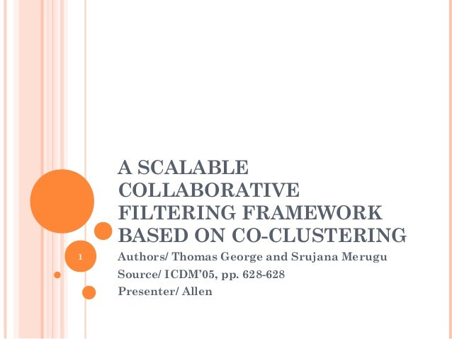 A SCALABLE    COLLABORATIVE    FILTERING FRAMEWORK    BASED ON CO-CLUSTERING1   Authors/ Thomas George and Srujana Merugu ...