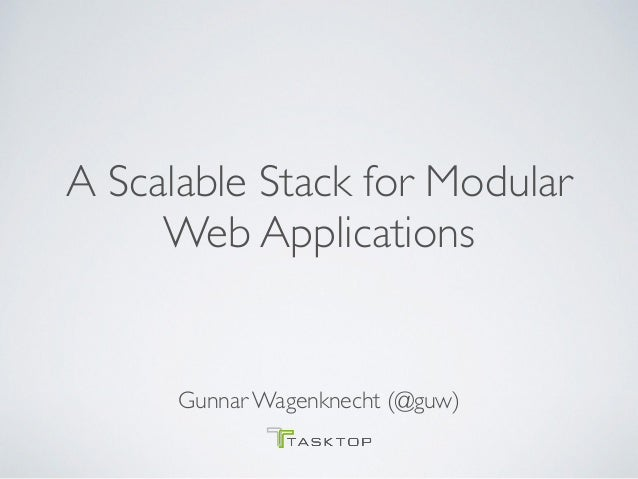 A Scalable Stack for Modular Web Applications Gunnar Wagenknecht (@guw)