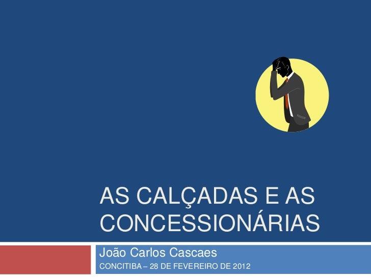 AS CALÇADAS E ASCONCESSIONÁRIASJoão Carlos CascaesCONCITIBA – 28 DE FEVEREIRO DE 2012