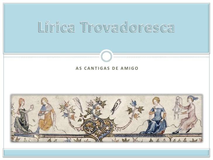 As Cantigas de Amigo<br />Lírica Trovadoresca<br />
