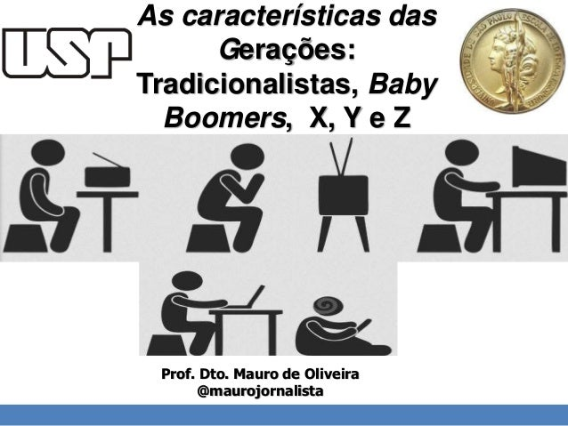 As características das  Gerações:  Tradicionalistas, Baby  Boomers, X, Y e Z  I'll do the review until the 15th.  Prof. Dt...