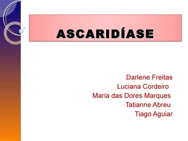 Darlene Freitas Luciana Cordeiro  Maria das Dores Marques  Tatianne Abreu  Tiago Aguiar ASCARIDÍASE