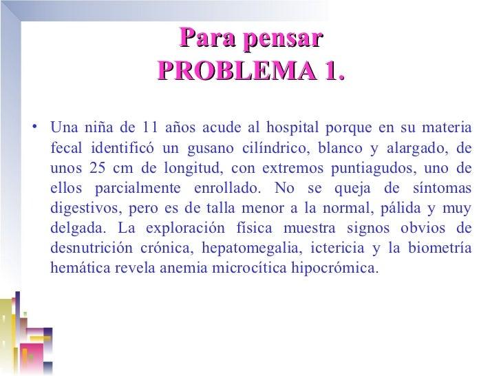 Para pensar                 PROBLEMA 1.• Una niña de 11 años acude al hospital porque en su materia  fecal identificó un g...
