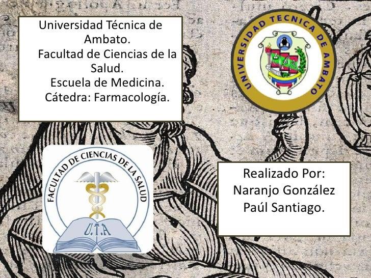 Universidad Técnica de        Ambato.Facultad de Ciencias de la          Salud.  Escuela de Medicina. Cátedra: Farmacologí...
