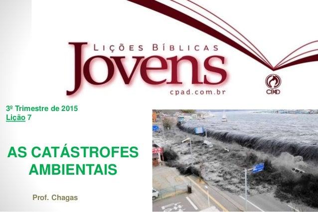 1 AS CATÁSTROFES AMBIENTAIS 3º Trimestre de 2015 Lição 7 Prof. Chagas