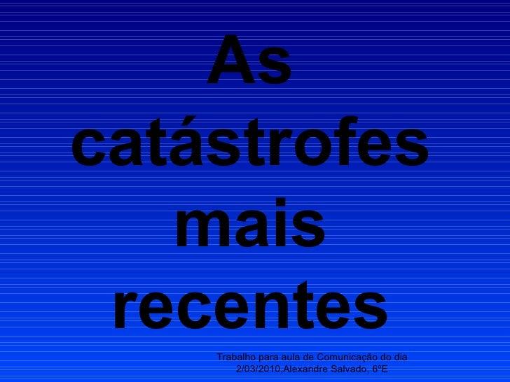 As catástrofes mais recentes Trabalho para aula de Comunicação do dia 2/03/2010,Alexandre Salvado, 6ºE