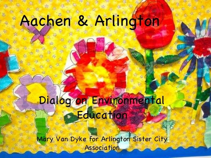 Aachen & Arlington Dialog on Environmental Education Mary Van Dyke for Arlington Sister City Association