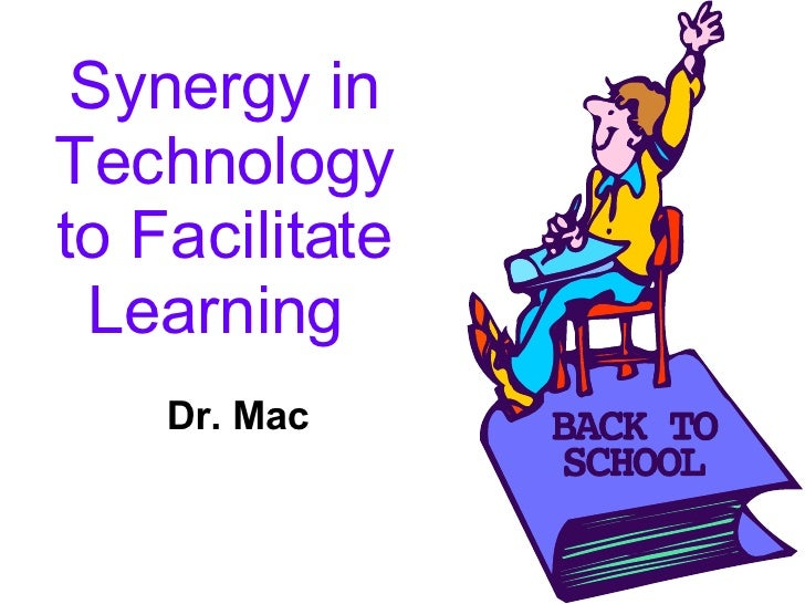 Synergy in Technology to Facilitate Learning   Dr. Mac