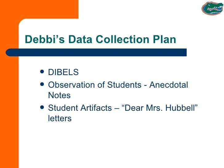 Debbi's Data Collection Plan <ul><li>DIBELS </li></ul><ul><li>Observation of Students - Anecdotal Notes  </li></ul><ul><li...