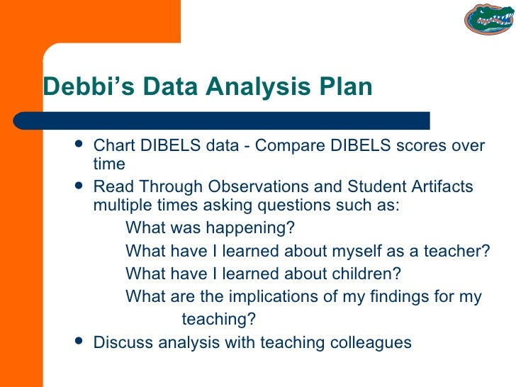 Debbi's Data Analysis Plan <ul><li>Chart DIBELS data - Compare DIBELS scores over time </li></ul><ul><li>Read Through Obse...