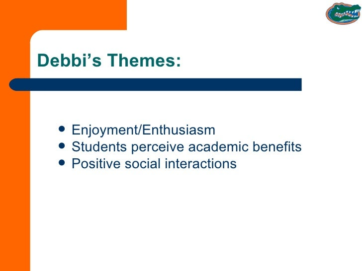 Debbi's Themes: <ul><li>Enjoyment/Enthusiasm </li></ul><ul><li>Students perceive academic benefits </li></ul><ul><li>Posit...