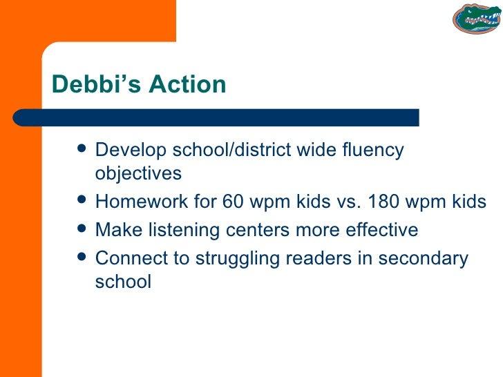 Debbi's Action <ul><li>Develop school/district wide fluency objectives </li></ul><ul><li>Homework for 60 wpm kids vs. 180 ...
