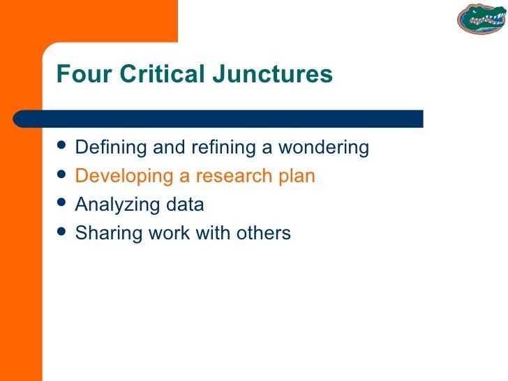 Four Critical Junctures <ul><li>Defining and refining a wondering </li></ul><ul><li>Developing a research plan </li></ul><...