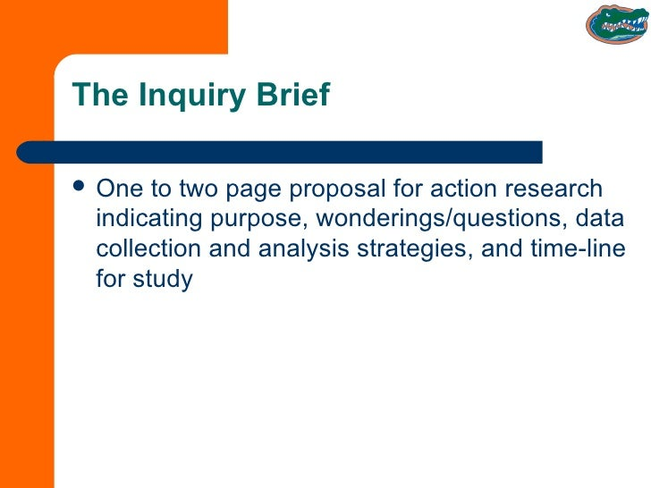 The Inquiry Brief <ul><li>One to two page proposal for action research indicating purpose, wonderings/questions, data coll...