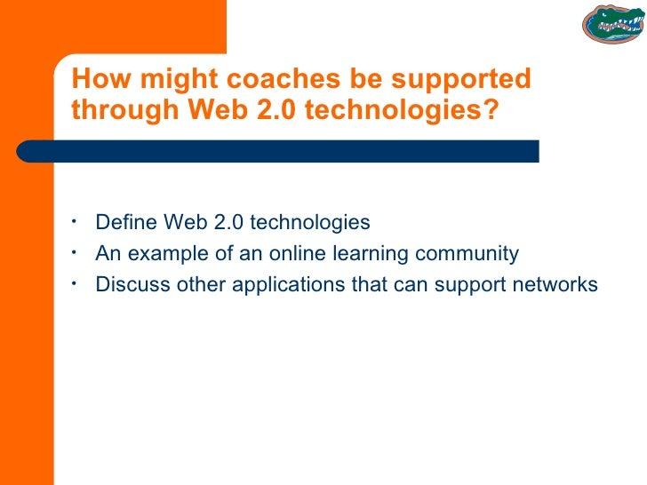 How might coaches be supported through Web 2.0 technologies? <ul><li>Define Web 2.0 technologies </li></ul><ul><li>An exam...