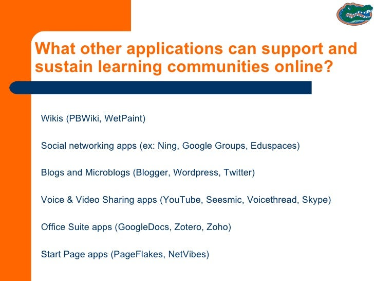 What other applications can support and sustain learning communities online? Wikis (PBWiki, WetPaint) Social networking ap...