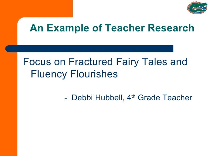 An Example of Teacher Research <ul><li>Focus on Fractured Fairy Tales and Fluency Flourishes -  Debbi Hubbell, 4 th  Grade...
