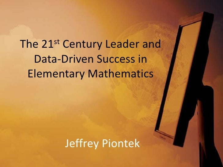 The 21st Century Leader and  Data-Driven Success in Elementary Mathematics        Jeffrey Piontek