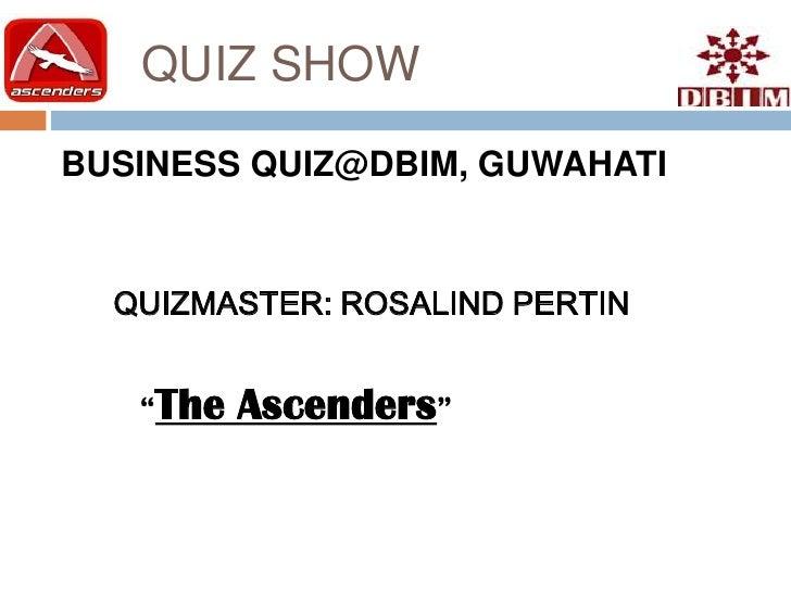 "QUIZ SHOW BUSINESS QUIZ@DBIM, GUWAHATI     QUIZMASTER: ROSALIND PERTIN      ""The   Ascenders"""