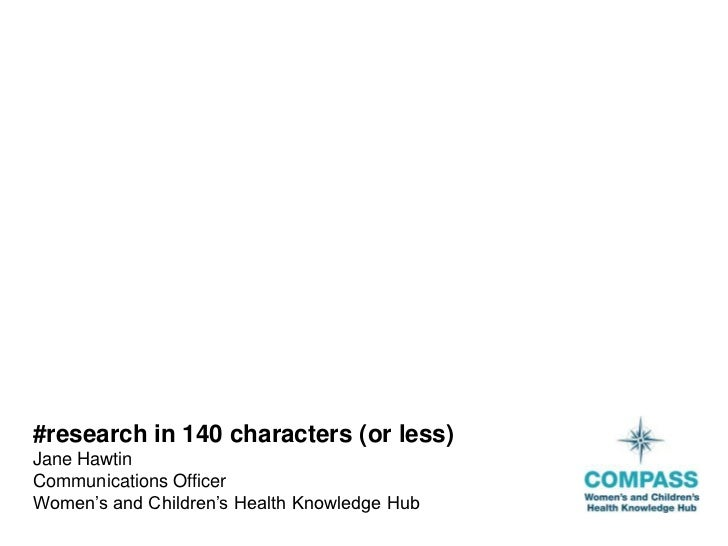 #research in 140 characters (or less)Jane HawtinCommunications OfficerWomen's and Children's Health Knowledge Hub