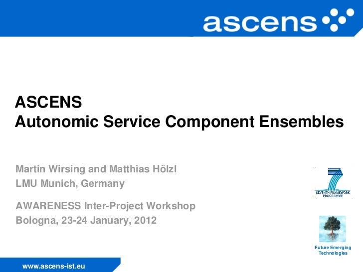 ASCENSAutonomic Service Component EnsemblesMartin Wirsing and Matthias HölzlLMU Munich, GermanyAWARENESS Inter-Project Wor...