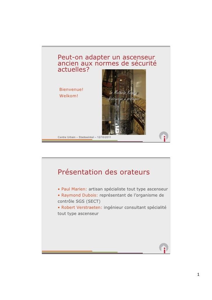 Peut-on adapter un ascenseurancien aux normes de sécuritéactuelles? Bienvenue! Welkom!Centre Urbain – Stadswinkel – 12/10/...