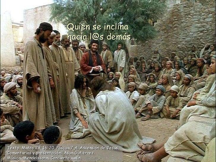 Quien se inclina hacia l@s demás... ASCIENDE Texto: Mateo 28, 16-20. Pascua 7 A. Ascensión de Jesús.  Comentarios y presen...