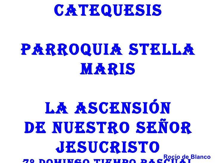 CATEQUESISPARROQUIA STELLA     MARIS  LA ASCEnSIónDE nUESTRO SEñOR   JESUCRISTO   Rocío de Blanco