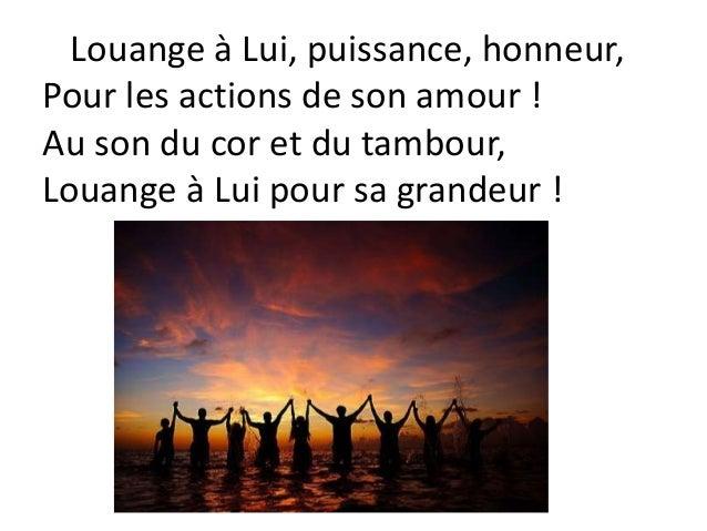 Louange à Lui, puissance, honneur, Pour les actions de son amour ! Au son du cor et du tambour, Louange à Lui pour sa gran...