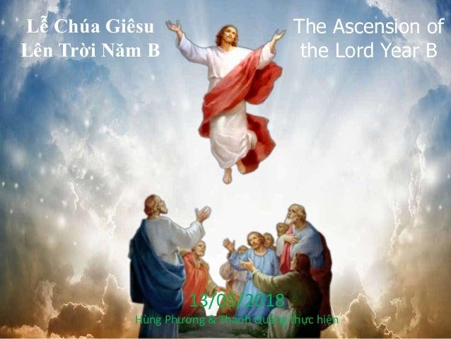 Lễ Chúa Giêsu Lên Trời Năm B The Ascension of the Lord Year B 13/05/2018 Hùng Phương & Thanh Quảng thực hiện