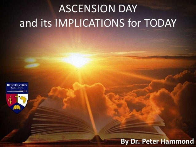 ASCENSION DAY and its IMPLICATIONS for TODAY By Dr. Peter Hammond