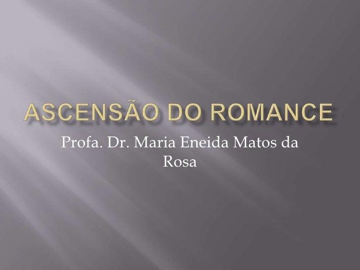 Ascensão do romance<br />Profa. Dr. Maria Eneida Matos da Rosa<br />