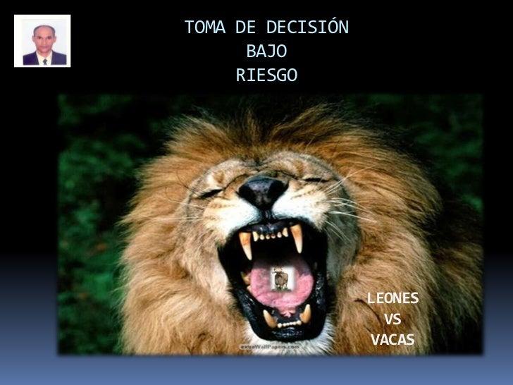 TOMA DE DECISIÓN BAJORIESGO<br />LEONES <br />VS <br />VACAS<br />