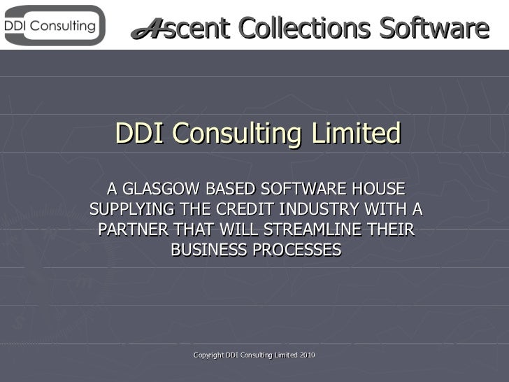 Ascent Collections Software  DDI Consulting Limited  A GLASGOW BASED SOFTWARE HOUSESUPPLYING THE CREDIT INDUSTRY WITH A PA...