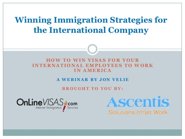Winning Immigration Strategies for   the International Company       HOW TO WIN VISAS FOR YOUR   INTERNATIONAL EMPLOYEES T...