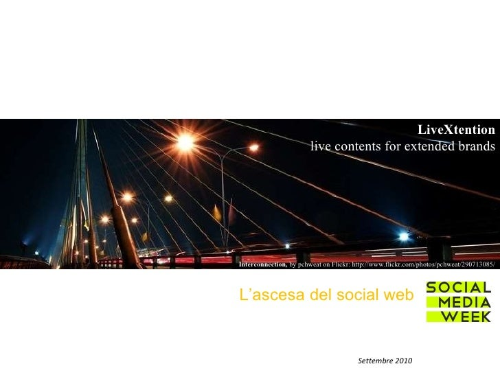 L'ascesa del social web Settembre 2010 LiveXtention live contents for extended brands Interconnection,  by pchweat on Flic...
