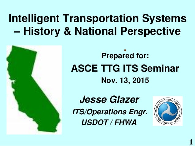 1 Intelligent Transportation Systems – History & National Perspective Prepared for: ASCE TTG ITS Seminar Nov. 13, 2015 . J...