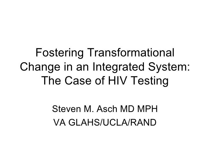 Fostering Transformational Change in an Integrated System: The Case of HIV Testing Steven M. Asch MD MPH VA GLAHS/UCLA/RAND
