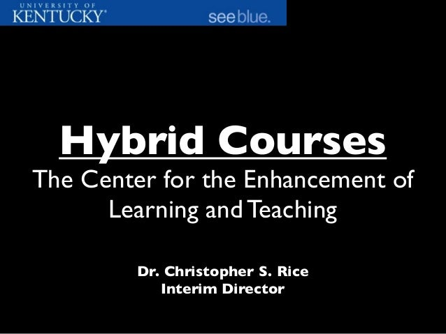 Dr. Christopher S. Rice Interim Director Hybrid Courses The Center for the Enhancement of Learning and Teaching