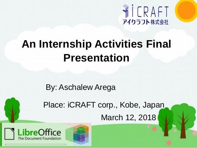 An Internship Activities Final Presentation Place: iCRAFT corp., Kobe, Japan By: Aschalew Arega March 12, 2018