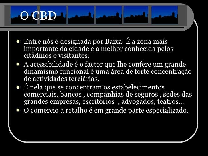 O CBD <ul><li>Entre nós é designada por Baixa. É a zona mais importante da cidade e a melhor conhecida pelos citadinos e v...