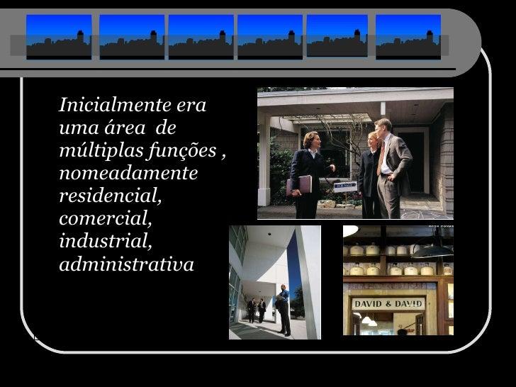 <ul><li>Inicialmente era uma área  de múltiplas funções , nomeadamente residencial, comercial, industrial, administrativa ...