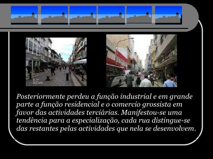 <ul><li>Posteriormente perdeu a função industrial e em grande parte a função residencial e o comercio grossista em favor d...