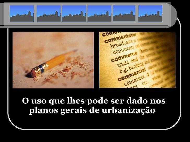 <ul><li>O uso que lhes pode ser dado nos planos gerais de urbanização   </li></ul>