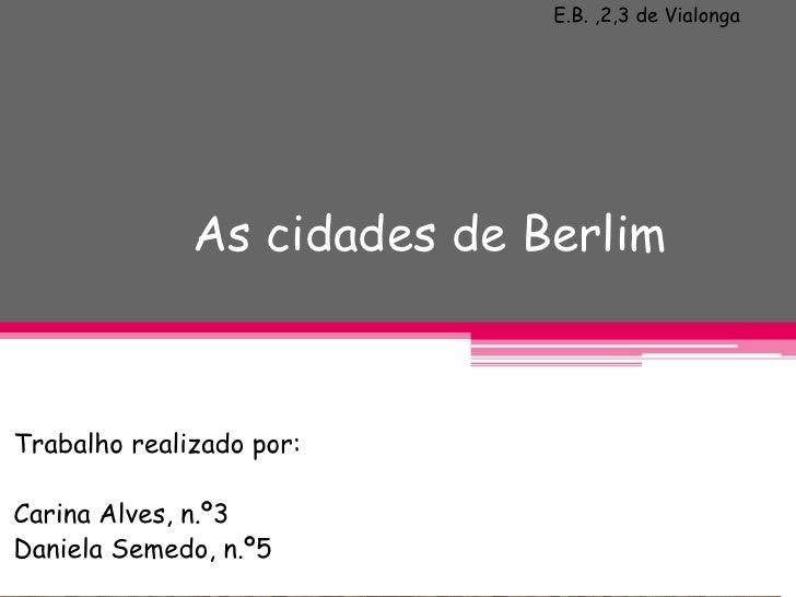 E.B. ,2,3 de Vialonga                   As cidades de Berlim    Trabalho realizado por:  Carina Alves, n.º3 Daniela Semedo...